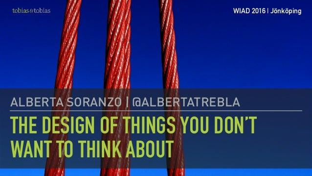 THE DESIGN OF THINGS YOU DON'T WANT TO THINK ABOUT ALBERTA SORANZO | @ALBERTATREBLA WIAD 2016 | Jönköping