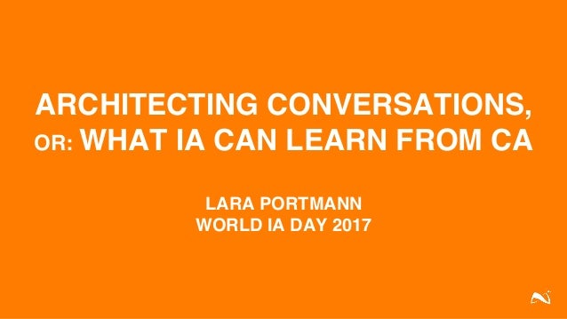 ARCHITECTING CONVERSATIONS, OR: WHAT IA CAN LEARN FROM CA LARA PORTMANN WORLD IA DAY 2017