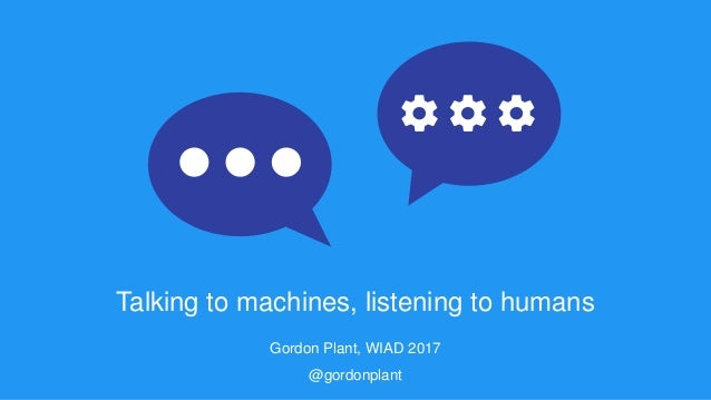 Talking to machines, listening to humans Gordon Plant, WIAD 2017 @gordonplant