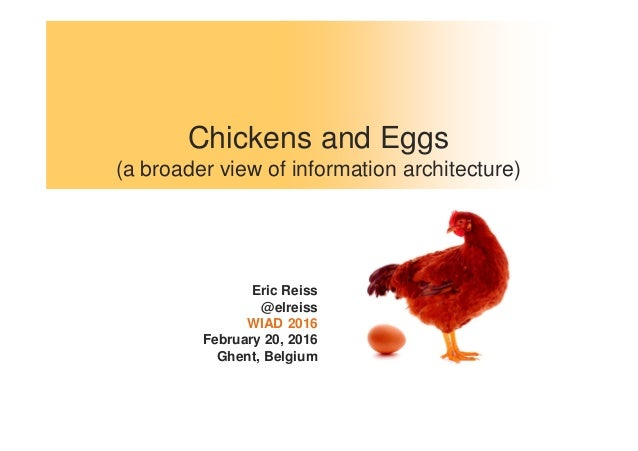 Chickens and Eggs (a broader view of information architecture) Eric Reiss @elreiss WIAD 2016 February 20, 2016 Ghent, Belg...