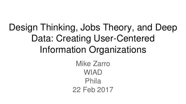 Design Thinking, Jobs Theory, and Deep Data: Creating User-Centered Information Organizations Mike Zarro WIAD Phila 22 Feb...