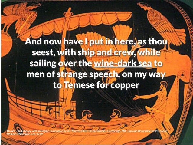 And now have I put in here, as thou seest, with ship and crew, while sailing over the wine-dark sea to men of strange spee...