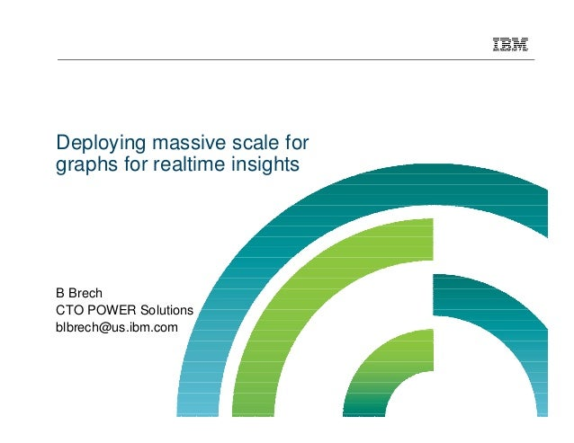 Deploying massive scale for graphs for realtime insights B Brech CTO POWER Solutions blbrech@us.ibm.com