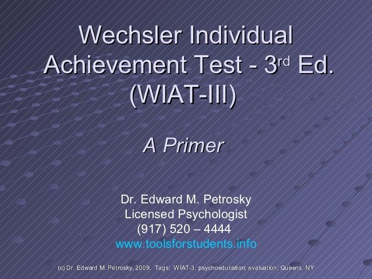 Wechsler Individual  Achievement Test - 3 rd  Ed. (WIAT-III)  Dr. Edward M. Petrosky Licensed Psychologist (917) 520 – 444...