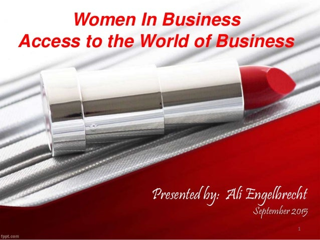 Women In Business Access to the World of Business September 2015 1 Presented by: Ali Engelbrecht