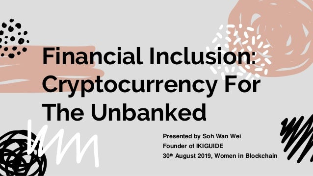 Financial Inclusion: Cryptocurrency For The Unbanked Presented by Soh Wan Wei Founder of IKIGUIDE 30th August 2019, Women ...