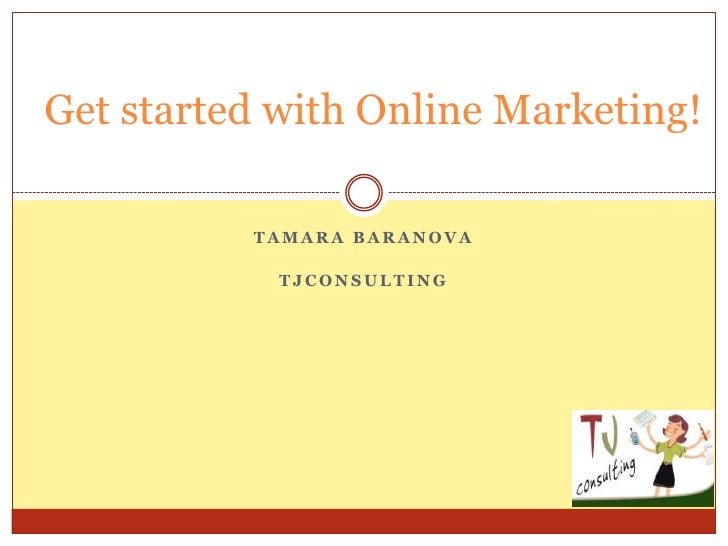 Get started with Online Marketing!          TAMARA BARANOVA            TJCONSULTING