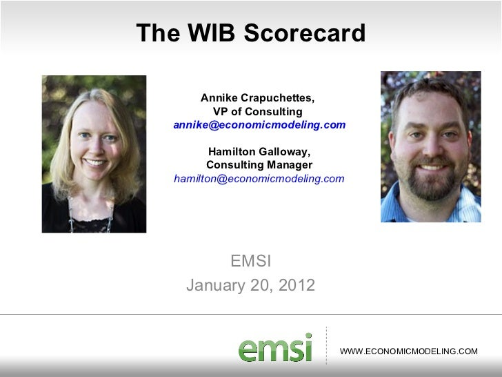 The WIB Scorecard EMSI January 20, 2012 Annike Crapuchettes,  VP of Consulting  [email_address] Hamilton Galloway, Consult...