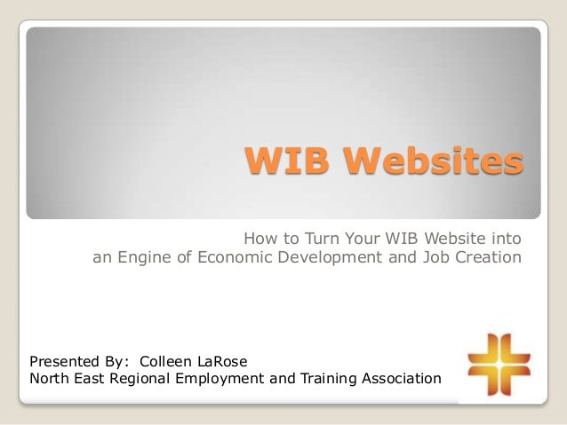 WIB Websites How to Turn Your WIB Website into an Engine of Economic Development and Job Creation Presented By: Colleen La...