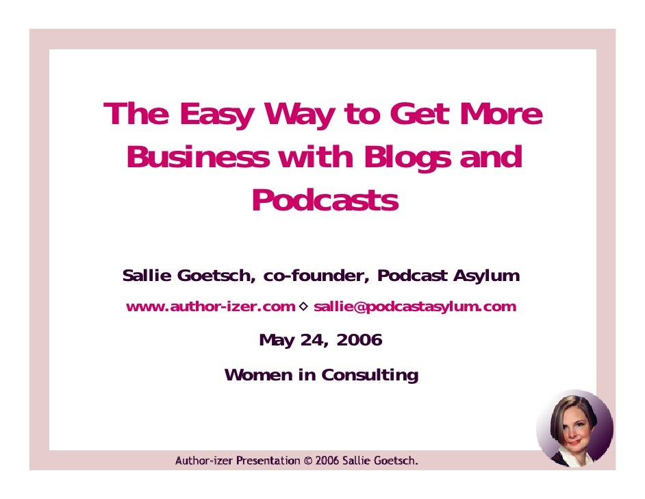 The Easy Way to Get More  Business with Blogs and         Podcasts  Sallie Goetsch, co-founder, Podcast Asylum  www.author...