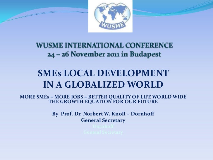 SMEs LOCAL DEVELOPMENT       IN A GLOBALIZED WORLDMORE SMEs = MORE JOBS = BETTER QUALITY OF LIFE WORLD WIDE         THE GR...