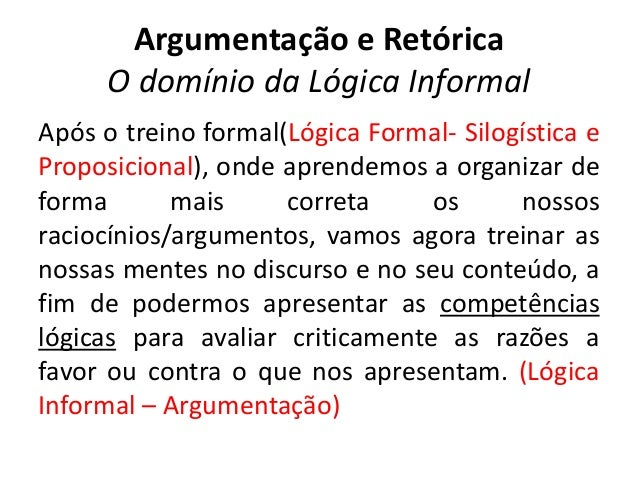 Argumentação e Retórica  O domínio da Lógica Informal  Após o treino formal(Lógica Formal- Silogística e  Proposicional), ...