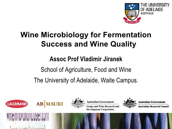 Wine Microbiology for Fermentation Success and Wine Quality Assoc Prof Vladimir Jiranek School of Agriculture, Food and Wi...