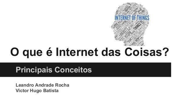 O que é Internet das Coisas? Principais Conceitos Leandro Andrade Rocha Victor Hugo Batista