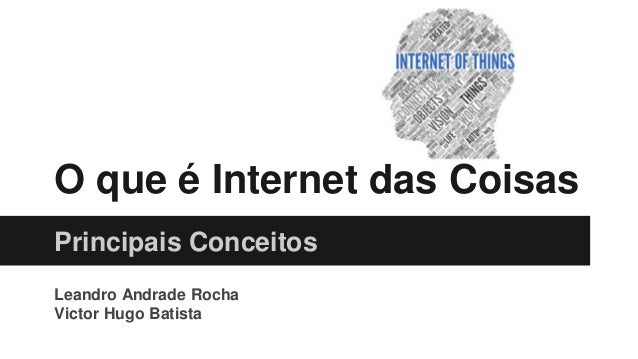 O que é Internet das Coisas Principais Conceitos Leandro Andrade Rocha Victor Hugo Batista