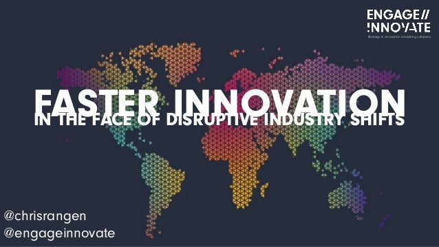 FASTER INNOVATION @chrisrangen @engageinnovate Strategy & innovation consulting company IN THE FACE OF DISRUPTIVE INDUSTRY...