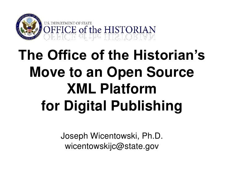 The Office of the Historian's Move to an Open Source XML Platform <br />for Digital Publishing<br />Joseph Wicentowski, Ph...