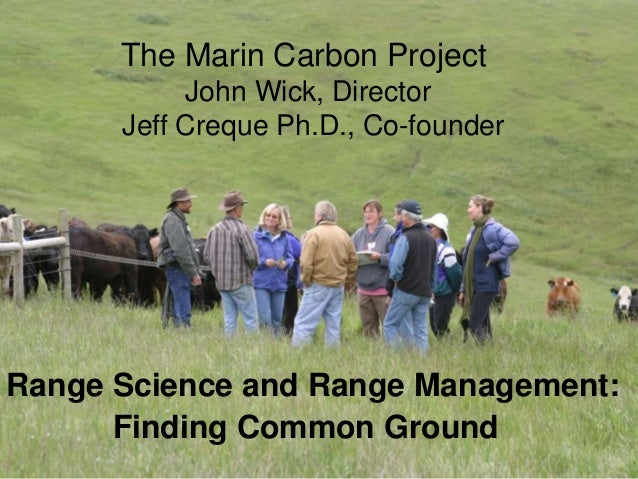 Range Science and Range Management: Finding Common Ground The Marin Carbon Project John Wick, Director Jeff Creque Ph.D., ...