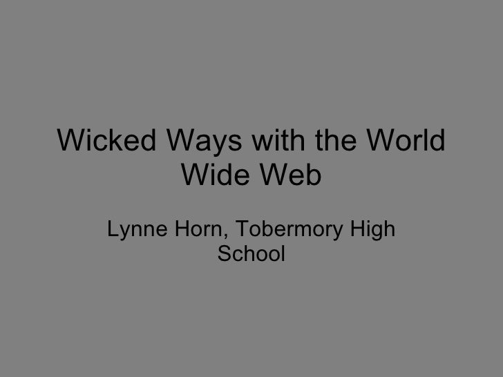 Wicked Ways with the World Wide Web Lynne Horn, Tobermory High School