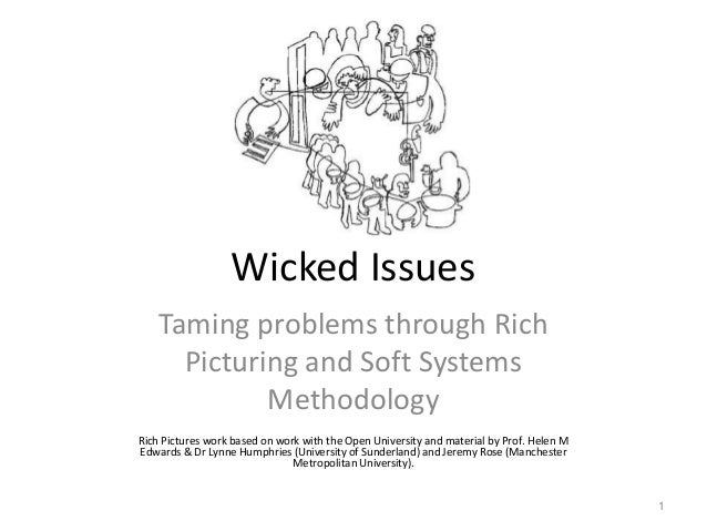 Wicked Issues Taming problems through Rich Picturing and Soft Systems Methodology Rich Pictures work based on work with th...