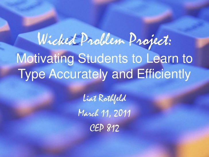 Wicked Problem Project:Motivating Students to Learn to Type Accurately and Efficiently<br />Liat Rothfeld<br />March 11, 2...