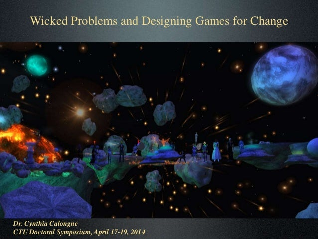 Wicked Problems and Designing Games for Change Dr. Cynthia Calongne CTU Doctoral Symposium, April 17-19, 2014