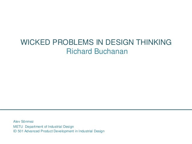 WICKED PROBLEMS IN DESIGN THINKING Richard Buchanan ID 501 Advanced Product Development in Industrial Design Alev Sönmez M...