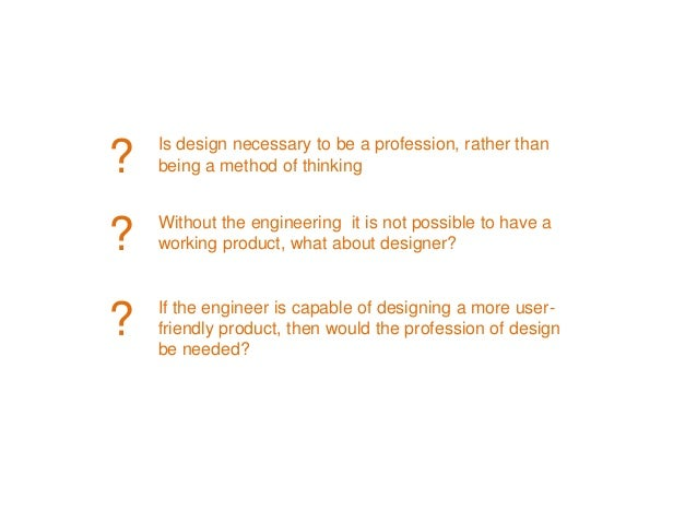 Is design necessary to be a profession, rather than being a method of thinking Without the engineering it is not possible ...