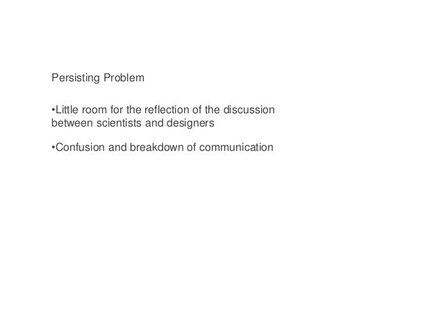 Persisting Problem •Little room for the reflection of the discussion between scientists and designers •Confusion and break...