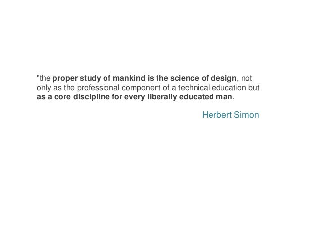 """Herbert Simon """"the proper study of mankind is the science of design, not only as the professional component of a technical..."""