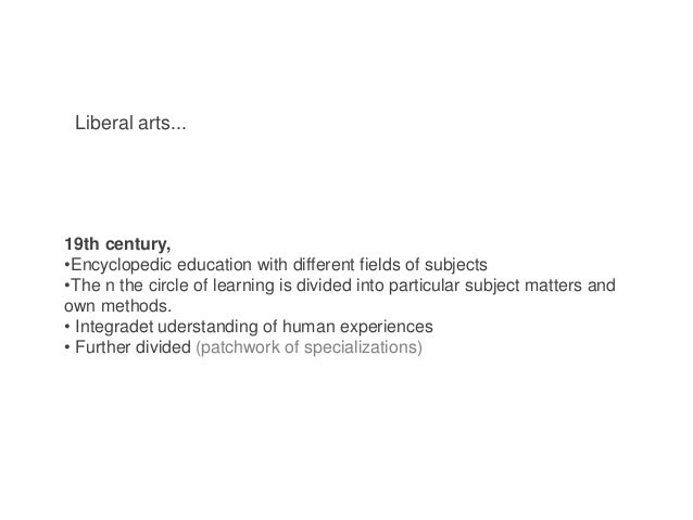 Liberal arts... 19th century, •Encyclopedic education with different fields of subjects •The n the circle of learning is d...