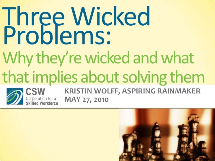 Three Wicked Problems:Why they're wicked and what that implies about solving them<br />Kristin Wolff, Aspiring Rainmaker<b...