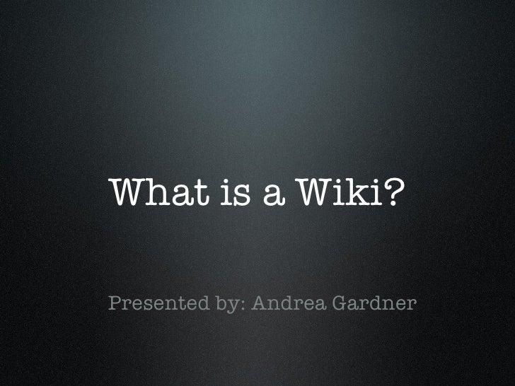 What is a Wiki? <ul><li>Presented by: Andrea Gardner </li></ul>