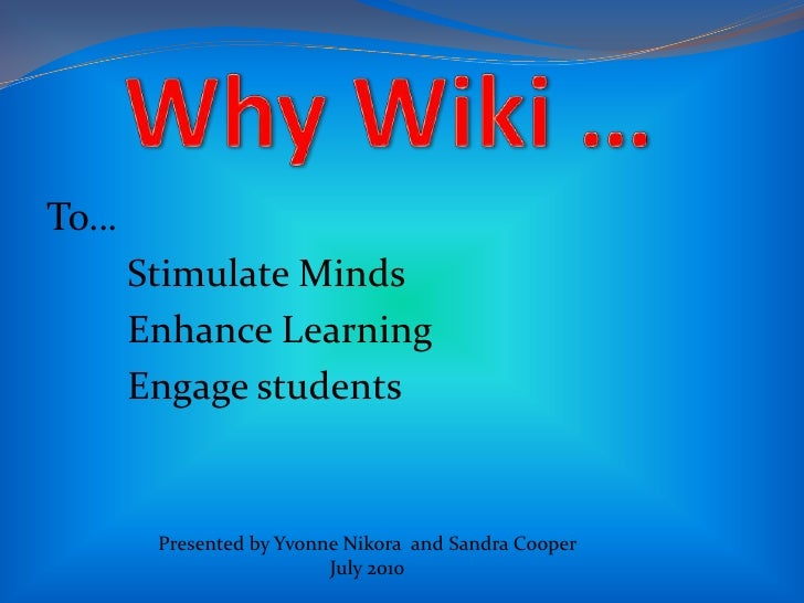 Why Wiki …    <br />To…<br />Stimulate Minds<br />Enhance Learning<br />Engage students<br />Presented by Yvonne Nikora...