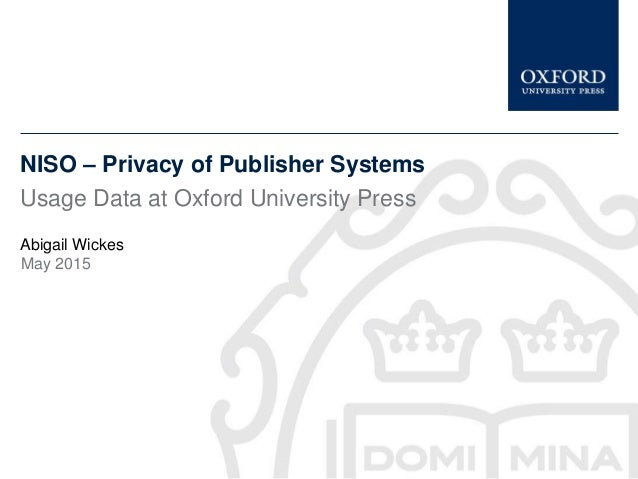 NISO – Privacy of Publisher Systems Usage Data at Oxford University Press Abigail Wickes May 2015
