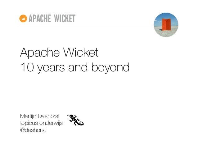 Apache Wicket 10 years and beyond Martijn Dashorst topicus onderwijs @dashorst APACHE WICKET