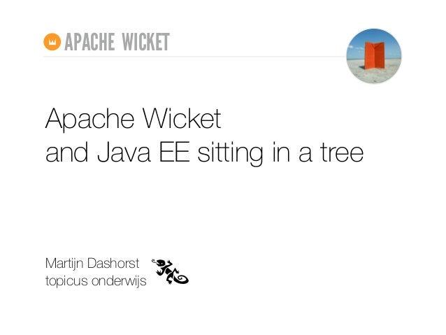 Apache Wicket and Java EE sitting in a tree Martijn Dashorst topicus onderwijs APACHE WICKET