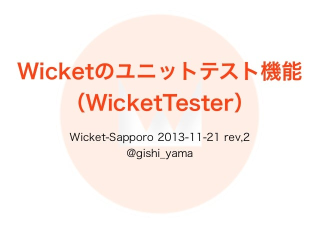 Wicketのユニットテスト機能 (WicketTester) Wicket-Sapporo 2013-11-21 rev,2 @gishi_yama