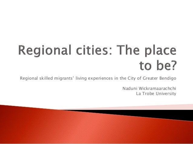 Regional skilled migrants' living experiences in the City of Greater Bendigo Naduni Wickramaarachchi La Trobe University