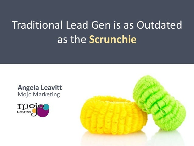 Traditional Lead Gen is as Outdated as the Scrunchie  Angela Leavitt Mojo Marketing