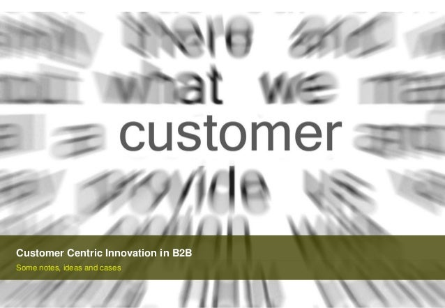 Customer Centric Innovation in B2B Some notes, ideas and cases