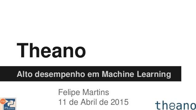 Theano Alto desempenho em Machine Learning Felipe Martins 11 de Abril de 2015