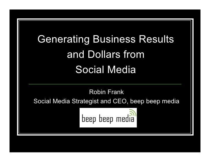 Generating Business Results       and Dollars from         Social Media                    Robin Frank Social Media Strate...