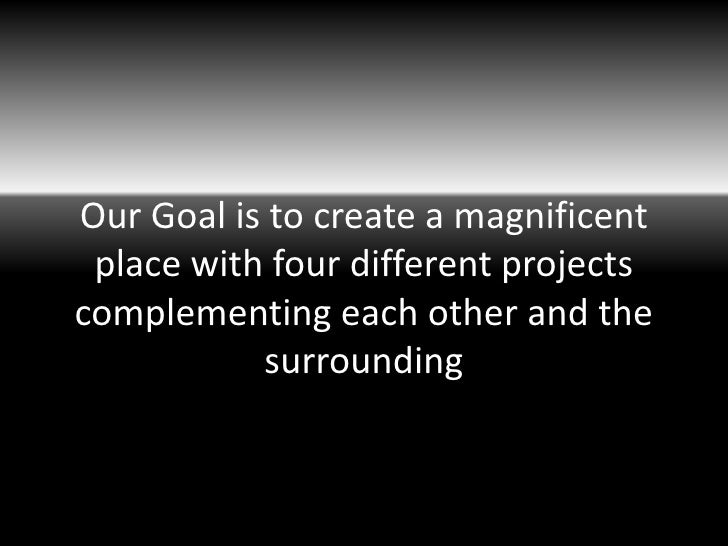 Our Goal is to create a magnificent place with four different projectscomplementing each other and the           surrounding