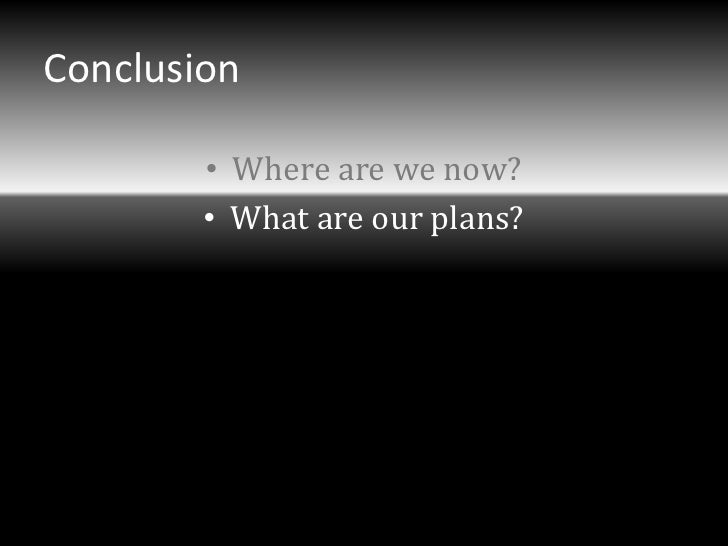 Conclusion        • Where are we now?        • What are our plans?