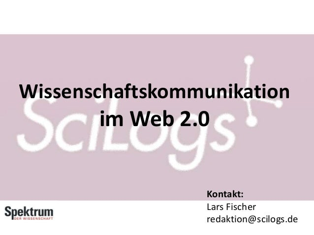 Wissenschaftskommunikation im Web 2.0 Kontakt: Lars Fischer redaktion@scilogs.de