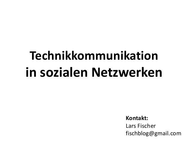 Technikkommunikation in sozialen Netzwerken Kontakt: Lars Fischer fischblog@gmail.com
