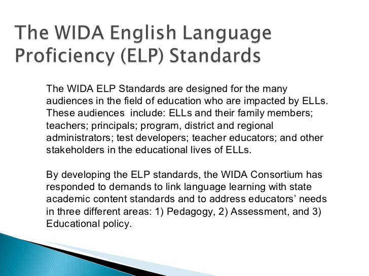The WIDA ELP Standards are designed for the many audiences in the field of education who are impacted by ELLs. These audie...