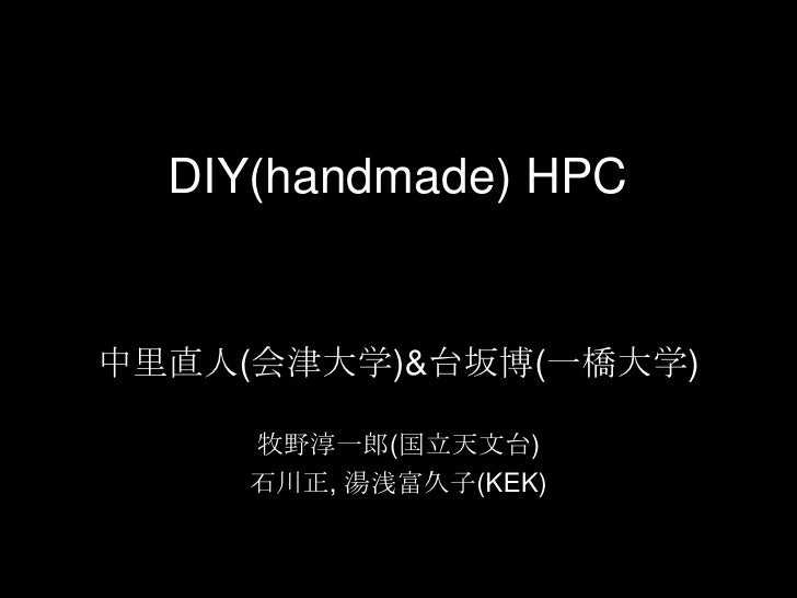 DIY(handmade)HPC<br />中里直人(会津大学)&台坂博(一橋大学)<br />牧野淳一郎(国立天文台)<br />石川正, 湯浅富久子(KEK)<br />