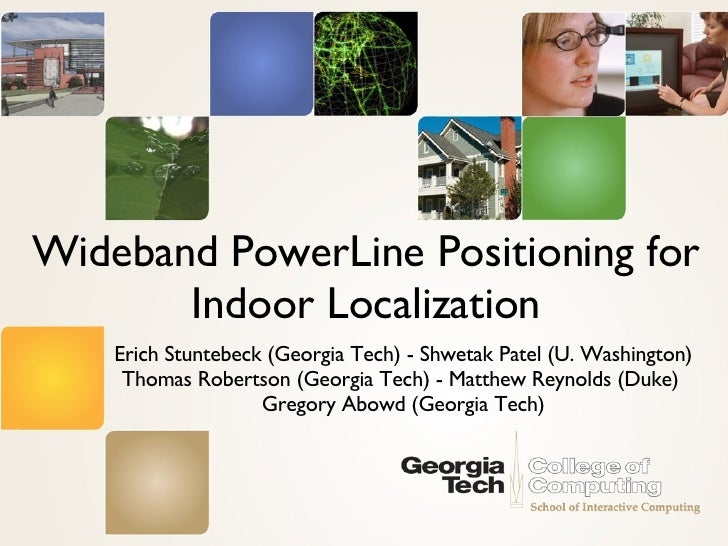 Wideband PowerLine Positioning for Indoor Localization <ul><li>Erich Stuntebeck (Georgia Tech) - Shwetak Patel (U. Washing...